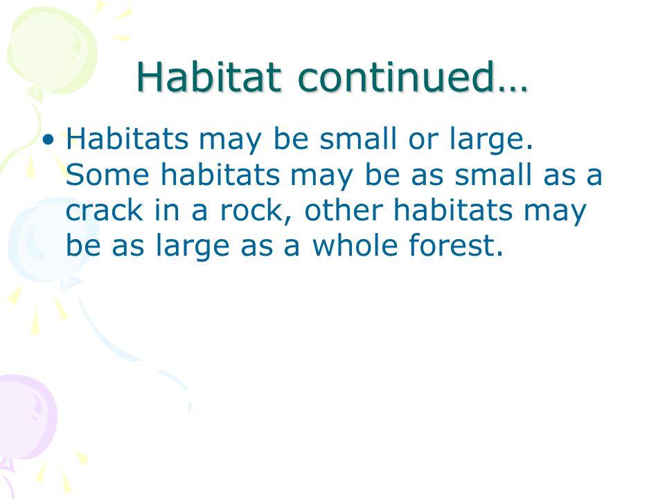 Habitat continued… Habitats may be small or large. Some habitats may be as small as a crack in a rock, other habitats may be as large as a whole fores