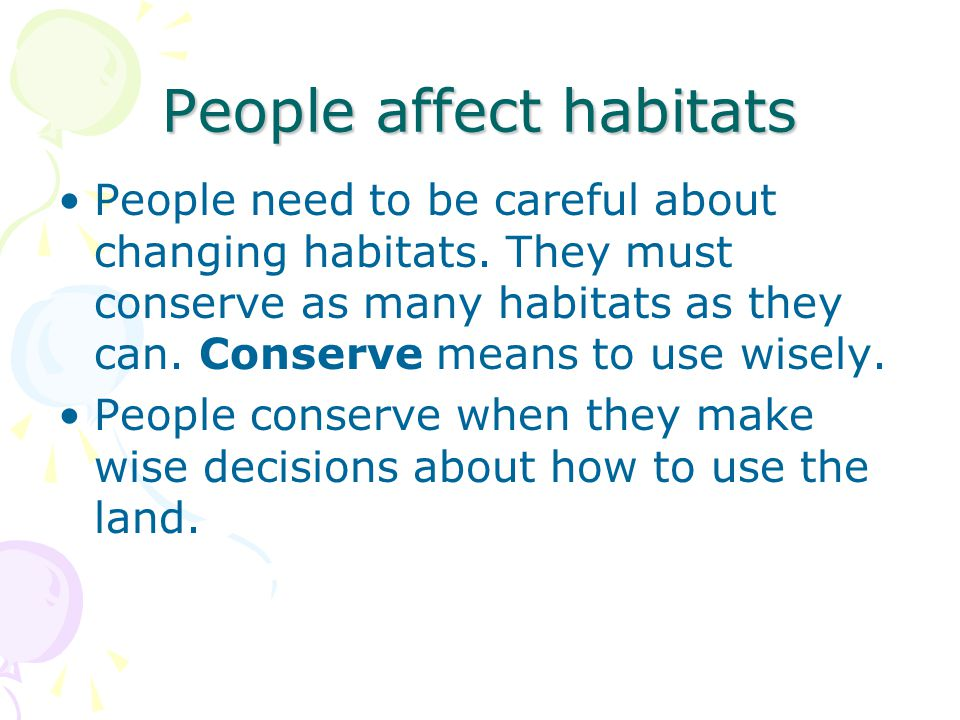 People affect habitats People need to be careful about changing habitats. They must conserve as many habitats as they can. Conserve means to use wisel