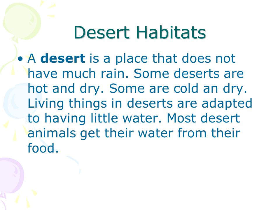 Desert Habitats A desert is a place that does not have much rain. Some deserts are hot and dry. Some are cold an dry. Living things in deserts are ada