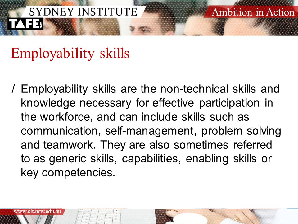 Ambition in Action www.sit.nsw.edu.au Employability skills /Employability skills are the non-technical skills and knowledge necessary for effective participation in the workforce, and can include skills such as communication, self-management, problem solving and teamwork.