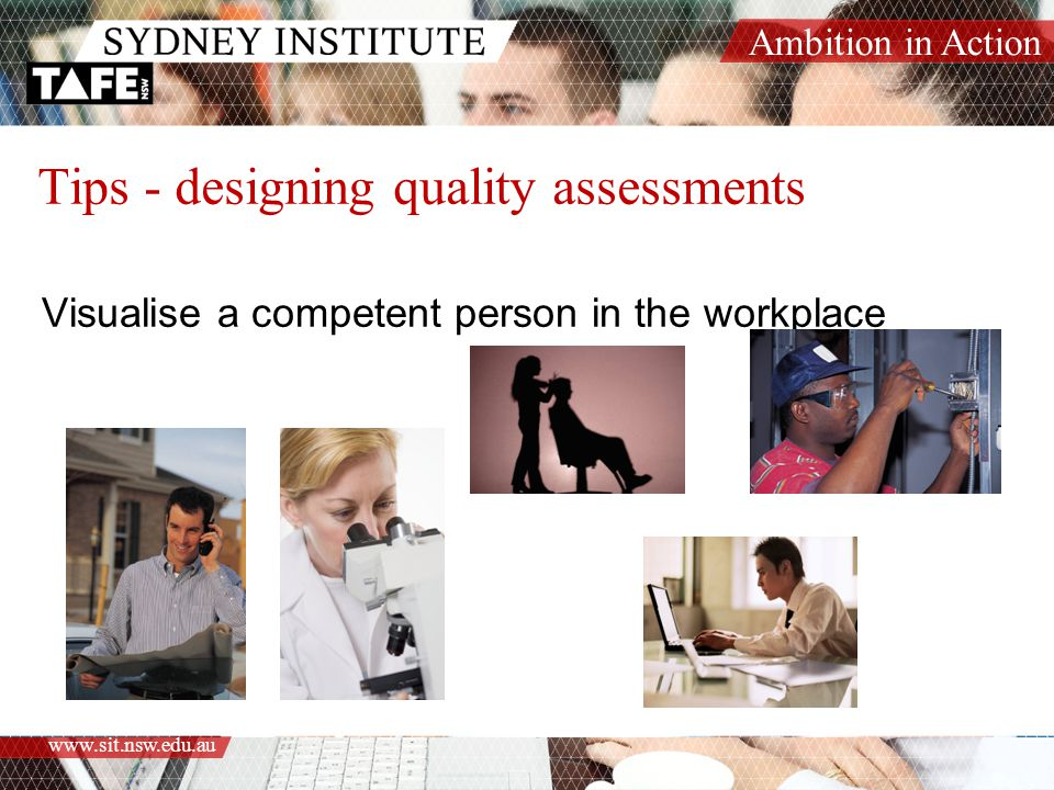Ambition in Action www.sit.nsw.edu.au Tips - designing quality assessments Visualise a competent person in the workplace