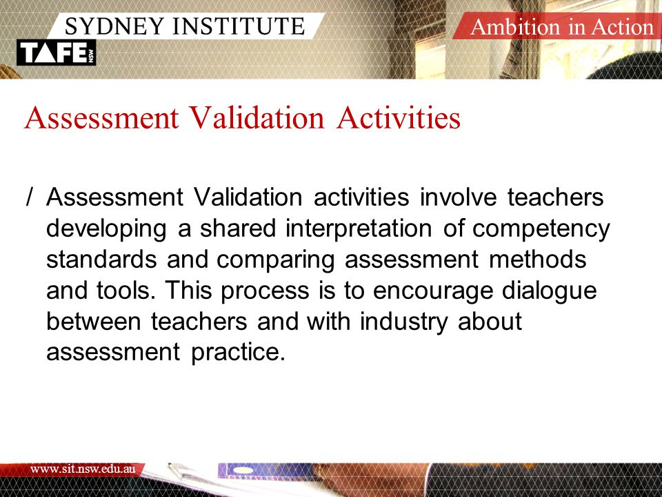 Ambition in Action www.sit.nsw.edu.au Assessment Validation Activities /Assessment Validation activities involve teachers developing a shared interpretation of competency standards and comparing assessment methods and tools.