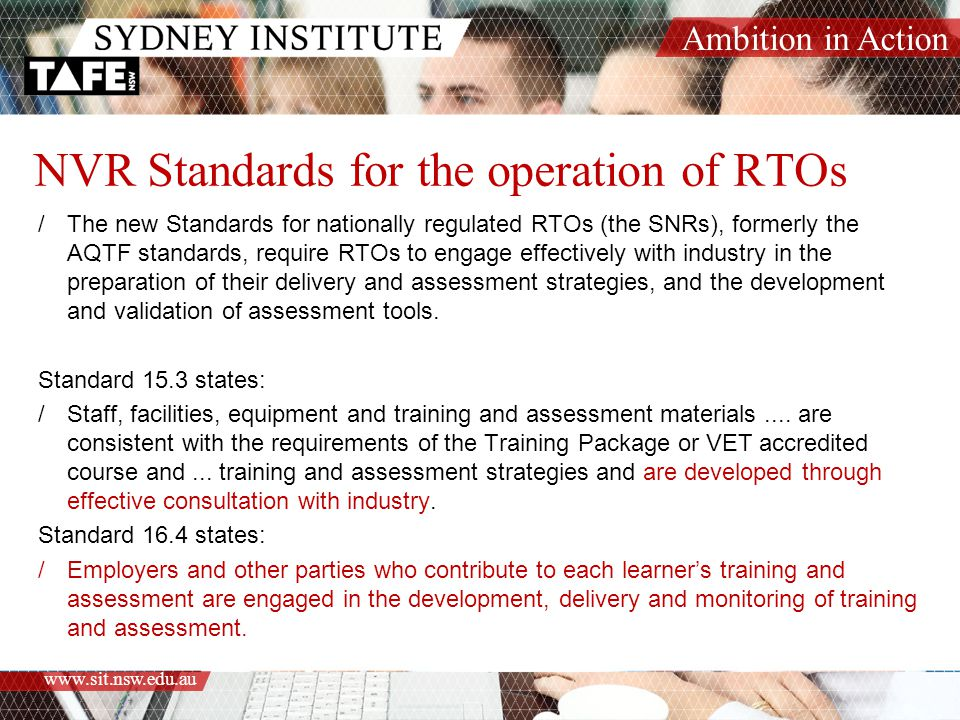 Ambition in Action www.sit.nsw.edu.au NVR Standards for the operation of RTOs /The new Standards for nationally regulated RTOs (the SNRs), formerly the AQTF standards, require RTOs to engage effectively with industry in the preparation of their delivery and assessment strategies, and the development and validation of assessment tools.