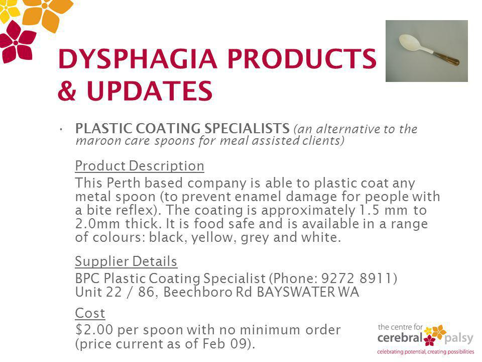 DYSPHAGIA PRODUCTS & UPDATES PLASTIC COATING SPECIALISTS (an alternative to the maroon care spoons for meal assisted clients) Product Description This