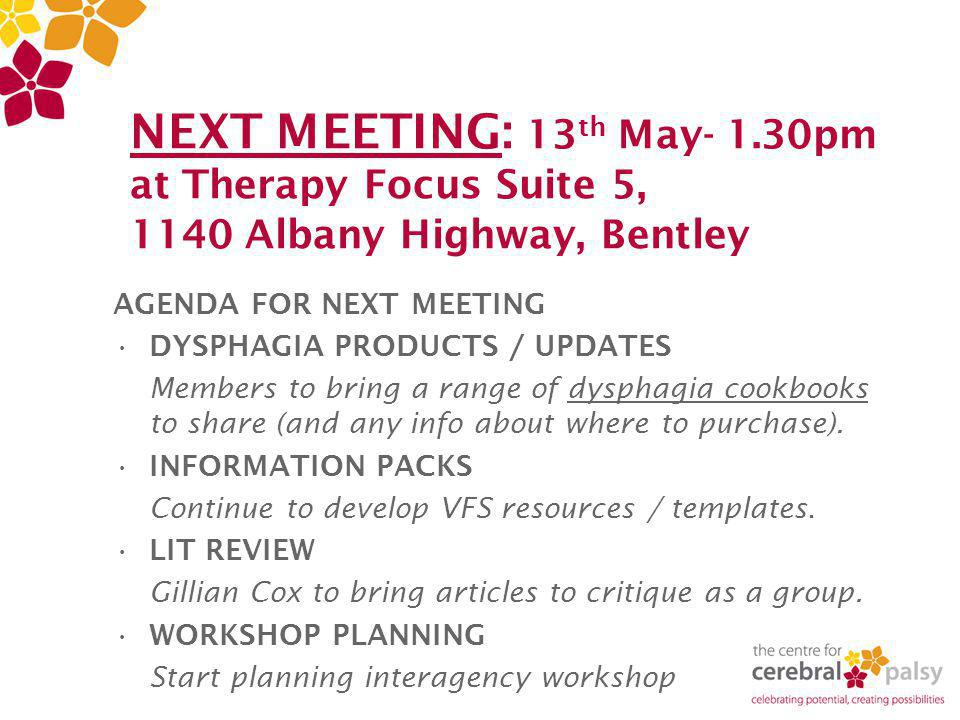 NEXT MEETING: 13 th May- 1.30pm at Therapy Focus Suite 5, 1140 Albany Highway, Bentley AGENDA FOR NEXT MEETING DYSPHAGIA PRODUCTS / UPDATES Members to