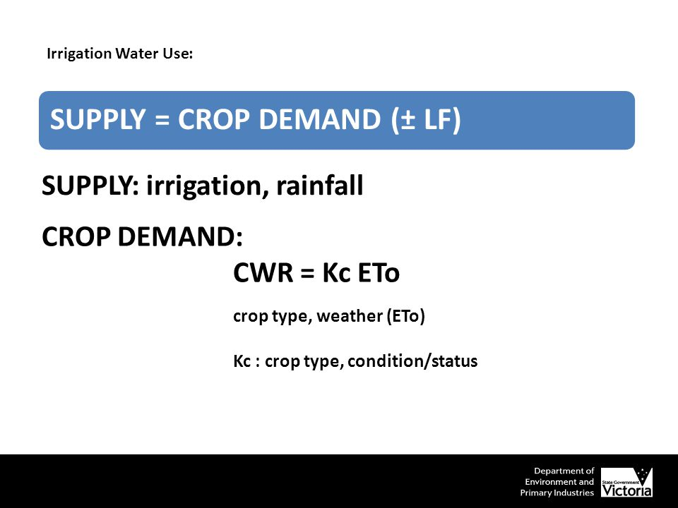 crop type, weather (ETo) Kc : crop type, condition/status SUPPLY = CROP DEMAND (± LF) CROP DEMAND: CWR = Kc ETo Irrigation Water Use: SUPPLY: irrigation, rainfall