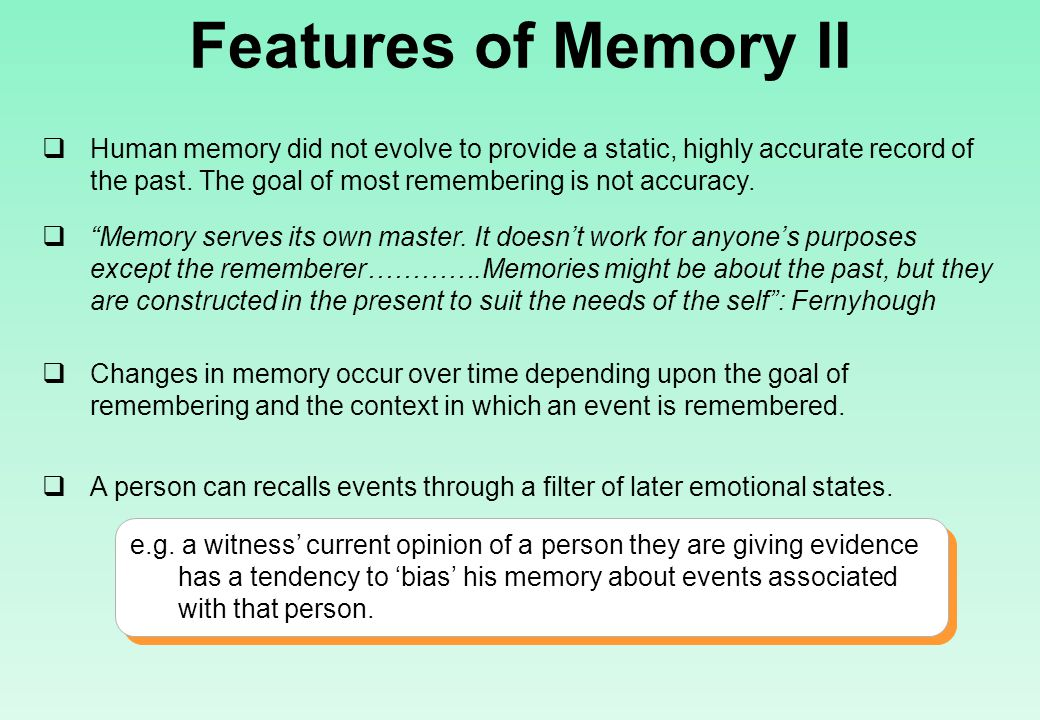 Features of Memory II  Human memory did not evolve to provide a static, highly accurate record of the past.