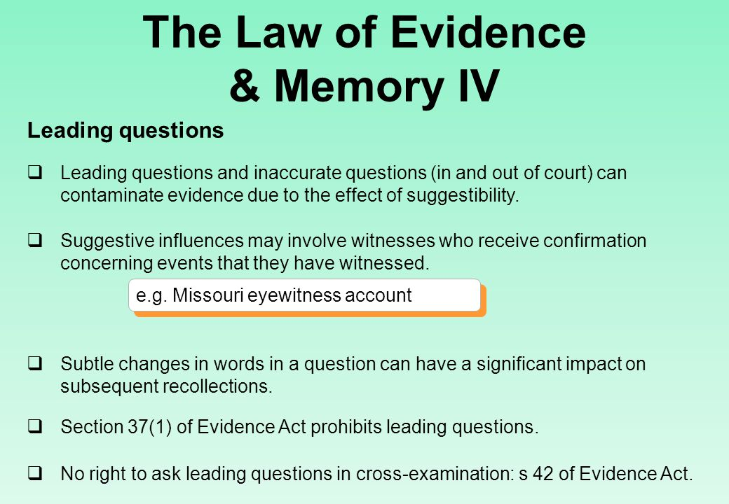 The Law of Evidence & Memory IV Leading questions  Leading questions and inaccurate questions (in and out of court) can contaminate evidence due to the effect of suggestibility.