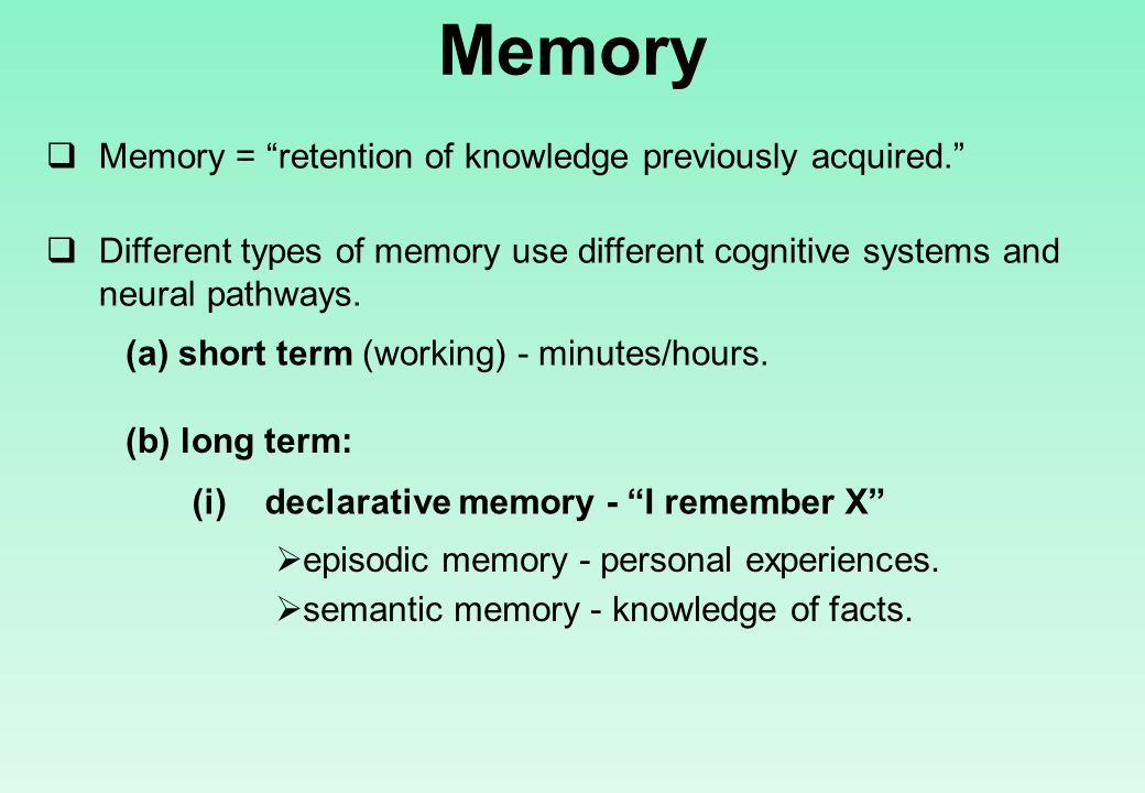 Memory  Memory = retention of knowledge previously acquired.  Different types of memory use different cognitive systems and neural pathways.