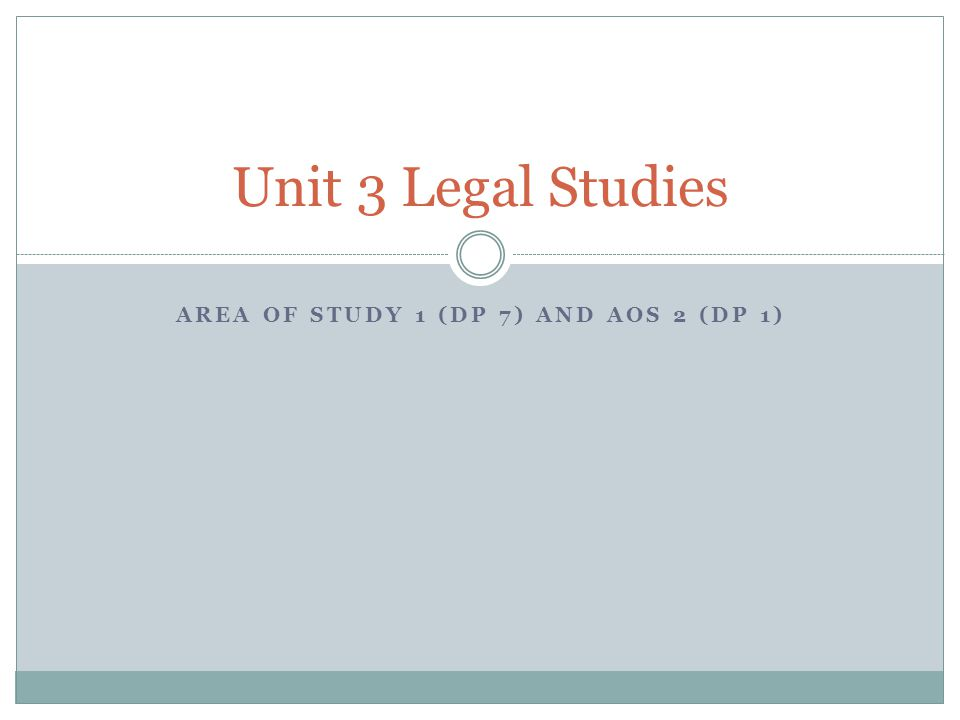 AREA OF STUDY 1 (DP 7) AND AOS 2 (DP 1) Unit 3 Legal Studies