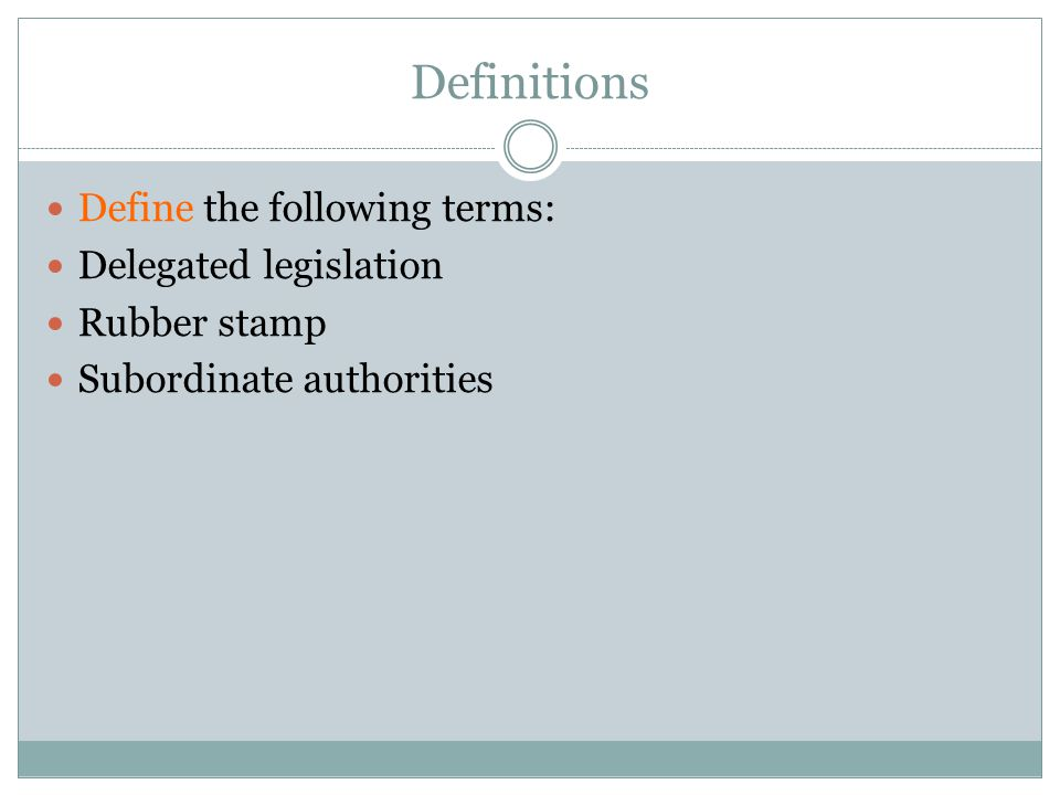 Definitions Define the following terms: Delegated legislation Rubber stamp Subordinate authorities