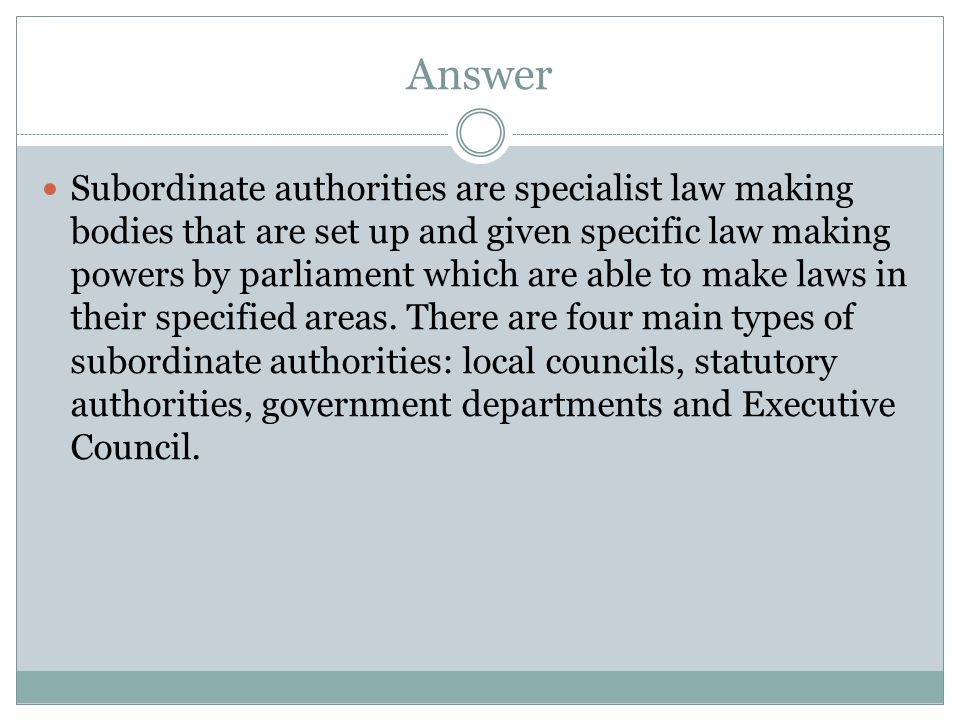 Answer Subordinate authorities are specialist law making bodies that are set up and given specific law making powers by parliament which are able to m
