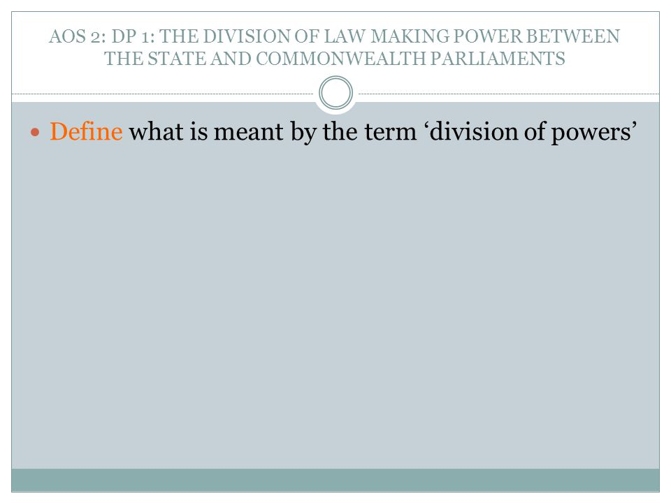 AOS 2: DP 1: THE DIVISION OF LAW MAKING POWER BETWEEN THE STATE AND COMMONWEALTH PARLIAMENTS Define what is meant by the term 'division of powers'