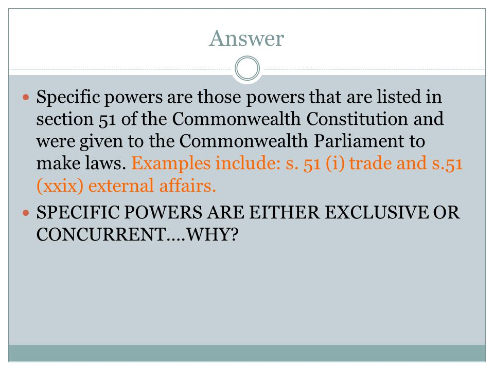 Answer Specific powers are those powers that are listed in section 51 of the Commonwealth Constitution and were given to the Commonwealth Parliament t