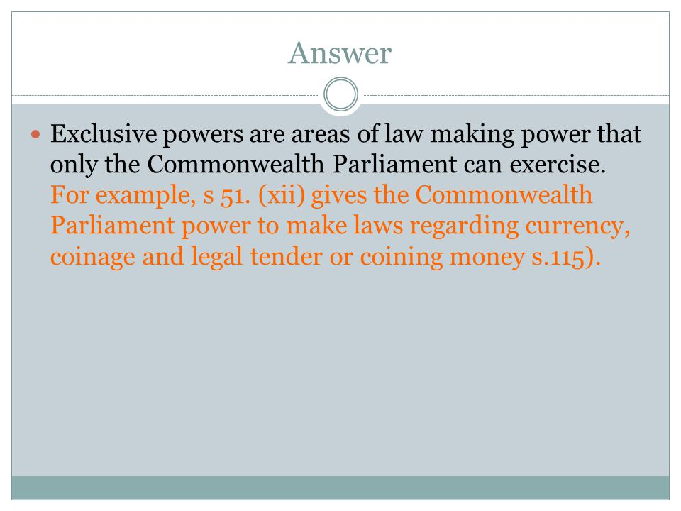 Answer Exclusive powers are areas of law making power that only the Commonwealth Parliament can exercise. For example, s 51. (xii) gives the Commonwea