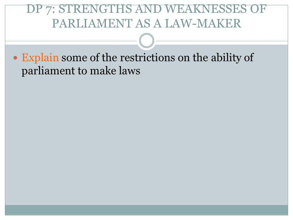 DP 7: STRENGTHS AND WEAKNESSES OF PARLIAMENT AS A LAW-MAKER Explain some of the restrictions on the ability of parliament to make laws