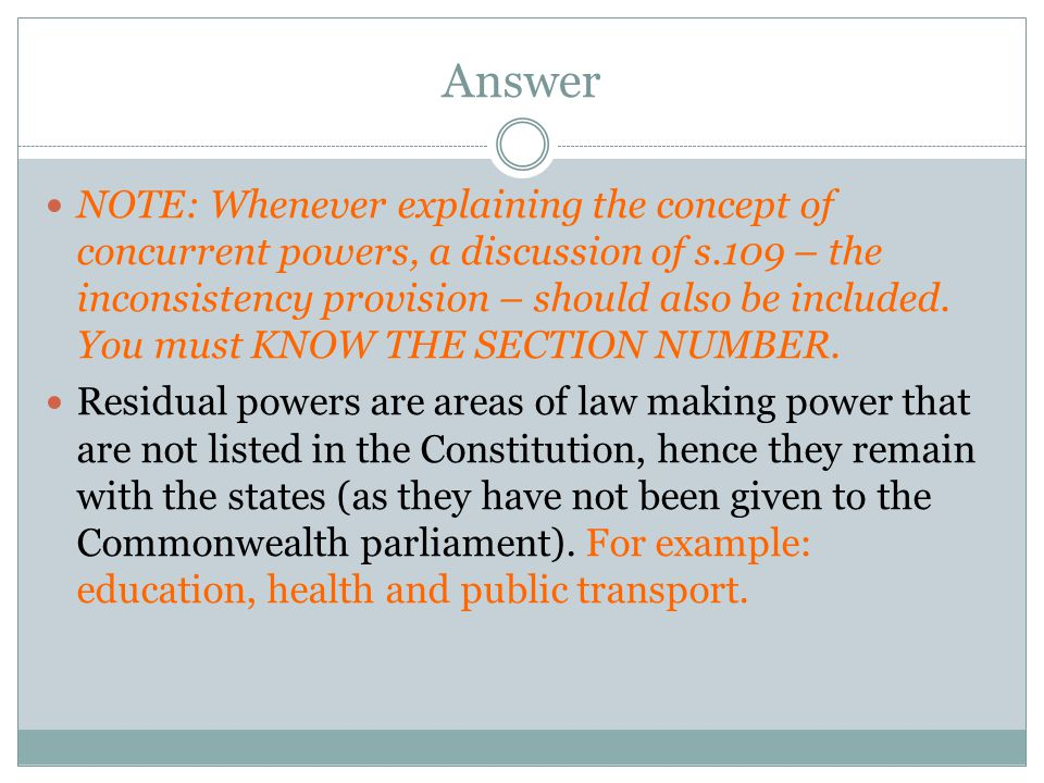 Answer NOTE: Whenever explaining the concept of concurrent powers, a discussion of s.109 – the inconsistency provision – should also be included. You