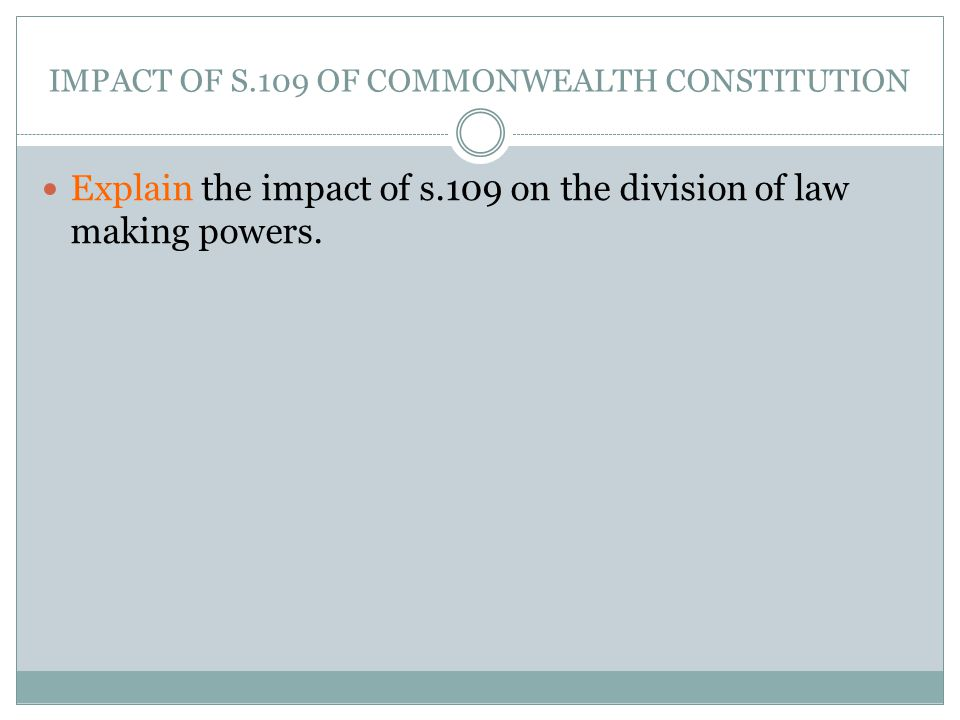 IMPACT OF S.109 OF COMMONWEALTH CONSTITUTION Explain the impact of s.109 on the division of law making powers.