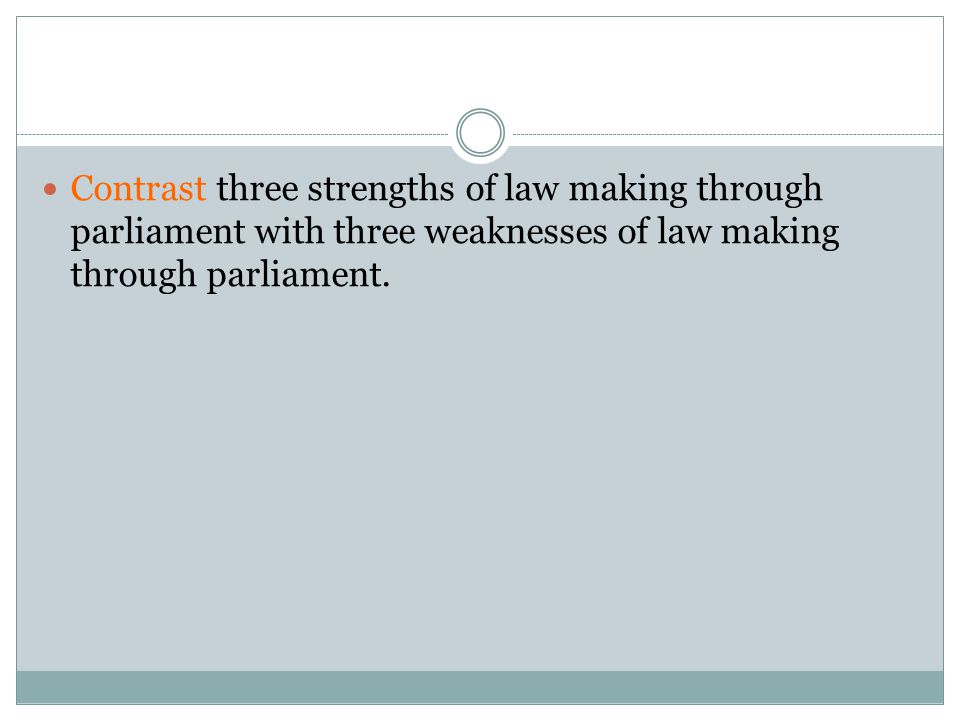 Contrast three strengths of law making through parliament with three weaknesses of law making through parliament.