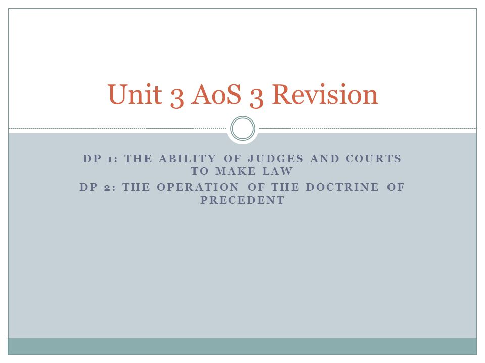 DP 1: THE ABILITY OF JUDGES AND COURTS TO MAKE LAW DP 2: THE OPERATION OF THE DOCTRINE OF PRECEDENT Unit 3 AoS 3 Revision