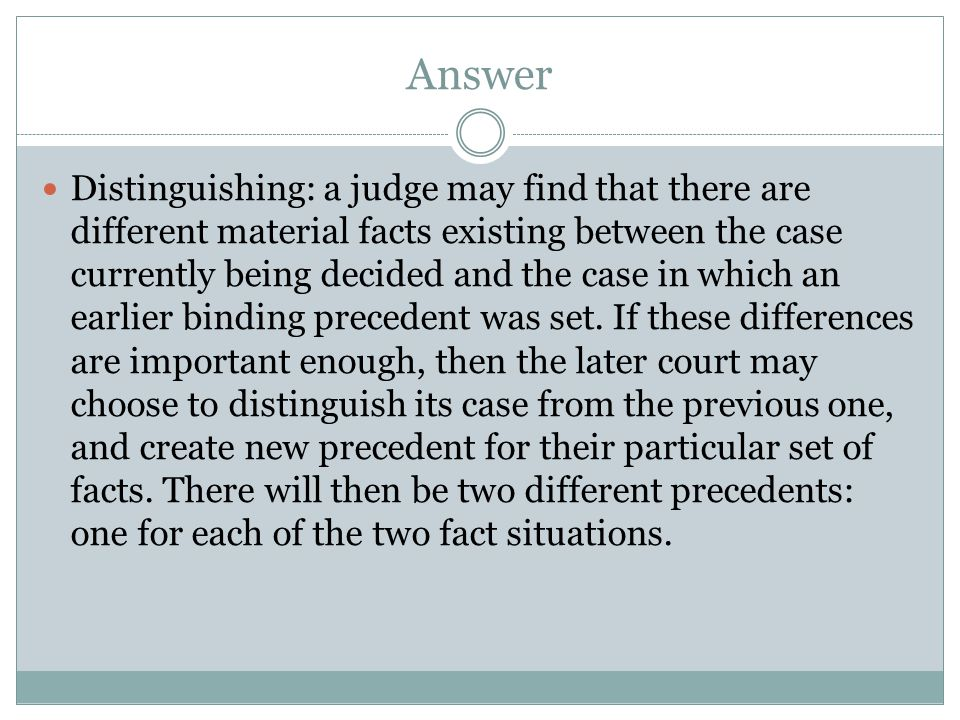 Answer Distinguishing: a judge may find that there are different material facts existing between the case currently being decided and the case in which an earlier binding precedent was set.