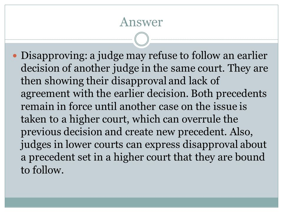 Answer Disapproving: a judge may refuse to follow an earlier decision of another judge in the same court. They are then showing their disapproval and