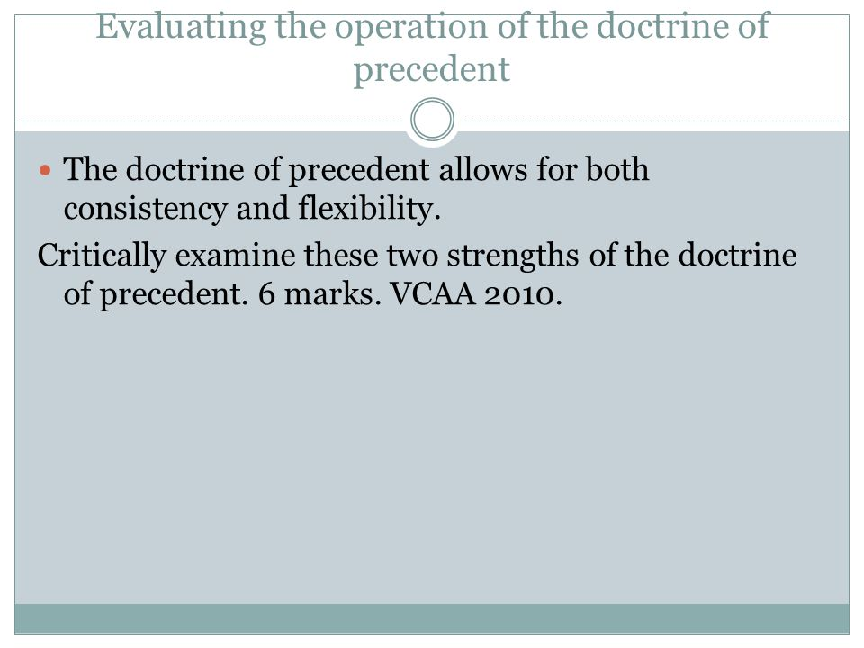 Evaluating the operation of the doctrine of precedent The doctrine of precedent allows for both consistency and flexibility. Critically examine these