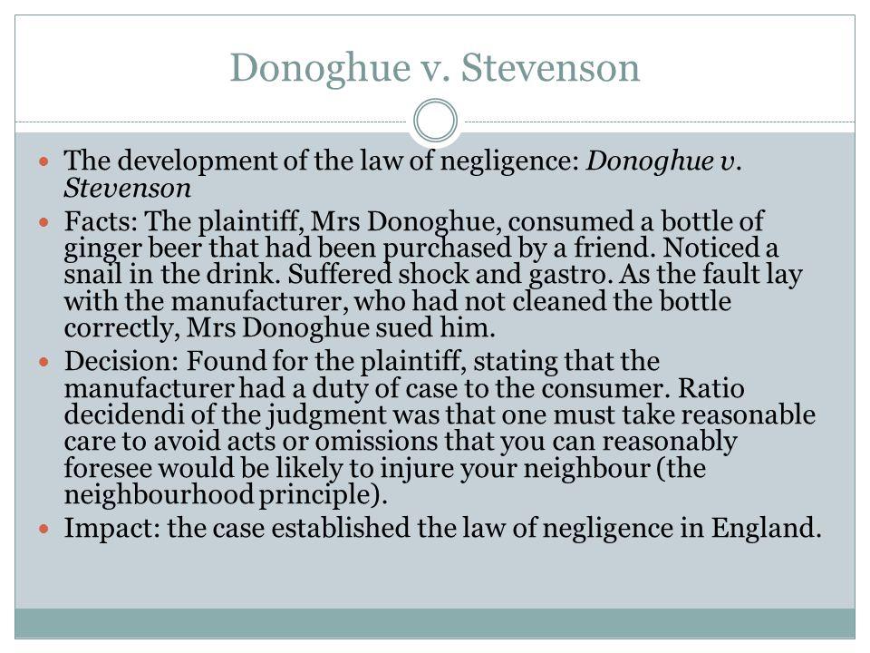 Donoghue v. Stevenson The development of the law of negligence: Donoghue v. Stevenson Facts: The plaintiff, Mrs Donoghue, consumed a bottle of ginger