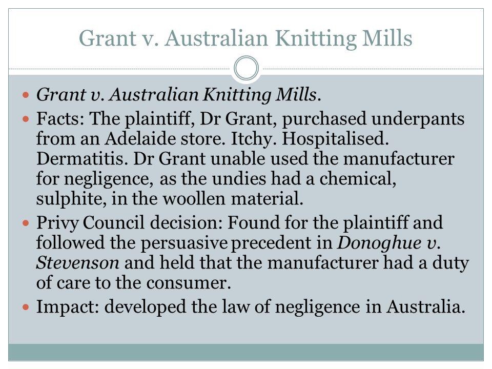 Grant v. Australian Knitting Mills Grant v. Australian Knitting Mills. Facts: The plaintiff, Dr Grant, purchased underpants from an Adelaide store. It