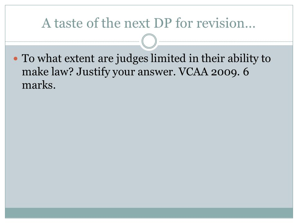 A taste of the next DP for revision… To what extent are judges limited in their ability to make law? Justify your answer. VCAA 2009. 6 marks.