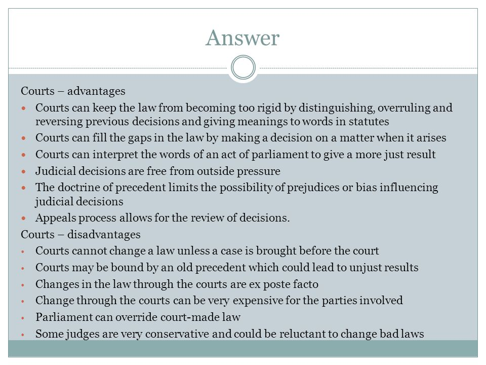 Answer Courts – advantages Courts can keep the law from becoming too rigid by distinguishing, overruling and reversing previous decisions and giving m