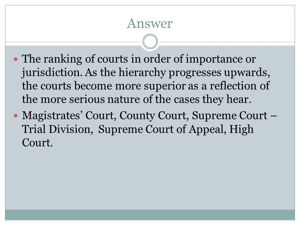 Answer The ranking of courts in order of importance or jurisdiction. As the hierarchy progresses upwards, the courts become more superior as a reflect
