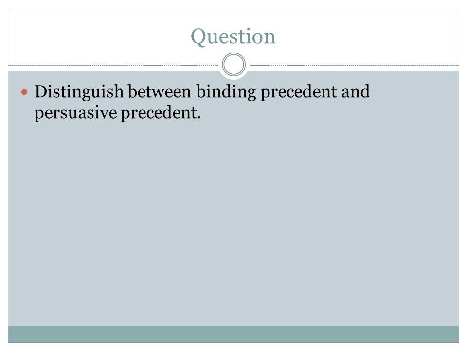 Question Distinguish between binding precedent and persuasive precedent.