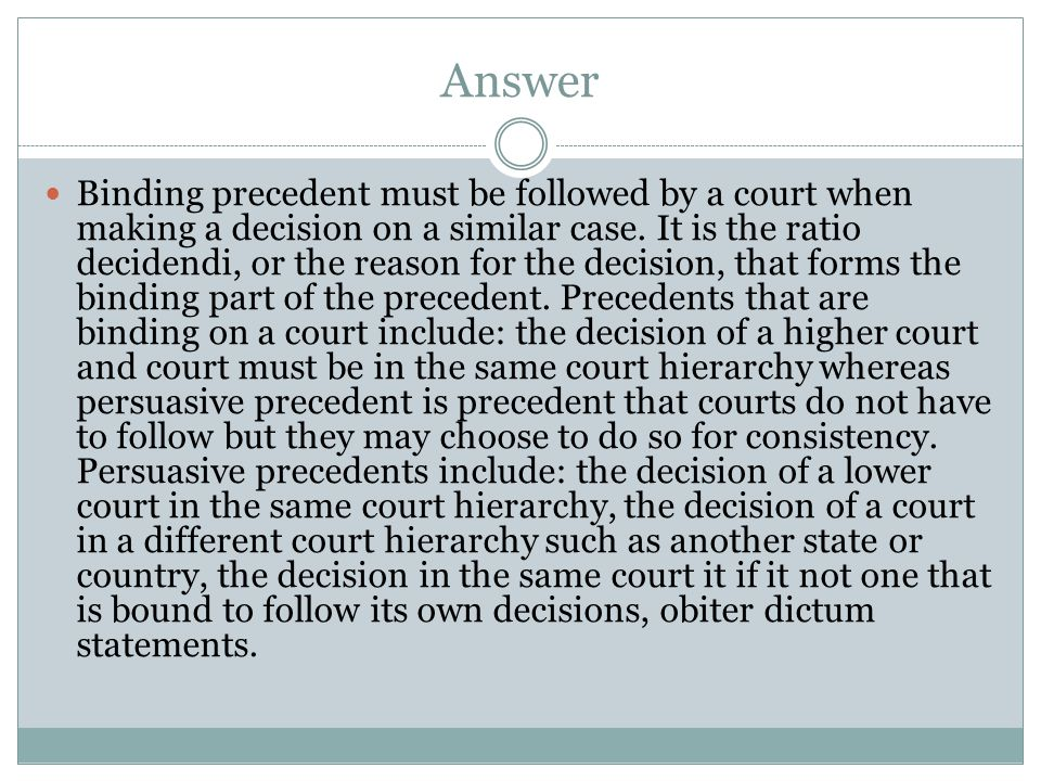 Answer Binding precedent must be followed by a court when making a decision on a similar case. It is the ratio decidendi, or the reason for the decisi