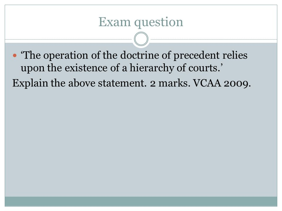 Exam question 'The operation of the doctrine of precedent relies upon the existence of a hierarchy of courts.' Explain the above statement. 2 marks. V