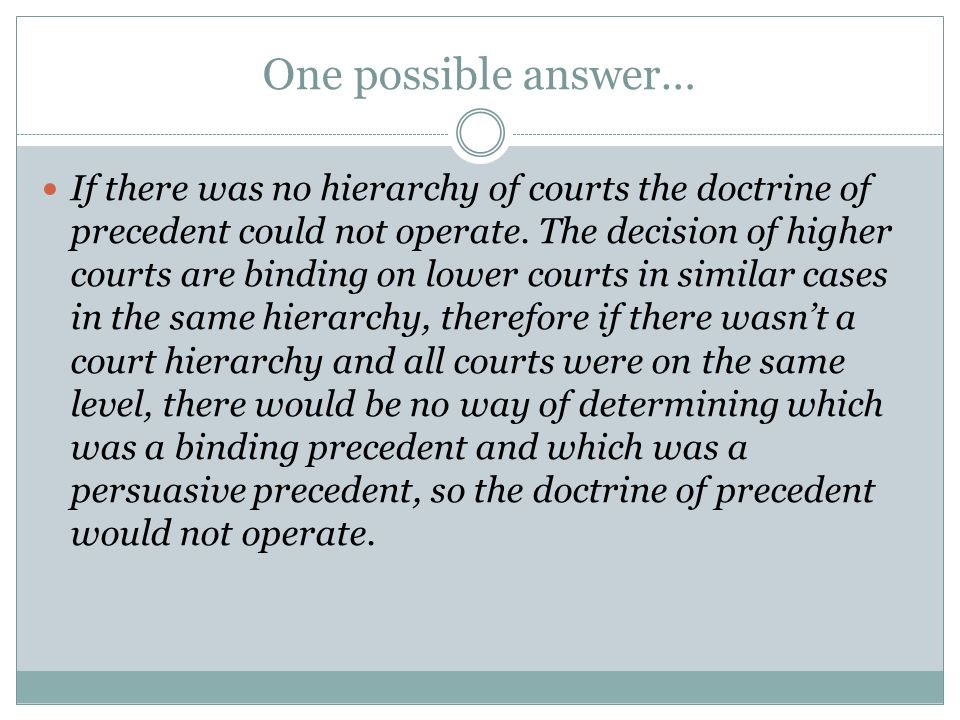 One possible answer… If there was no hierarchy of courts the doctrine of precedent could not operate. The decision of higher courts are binding on low