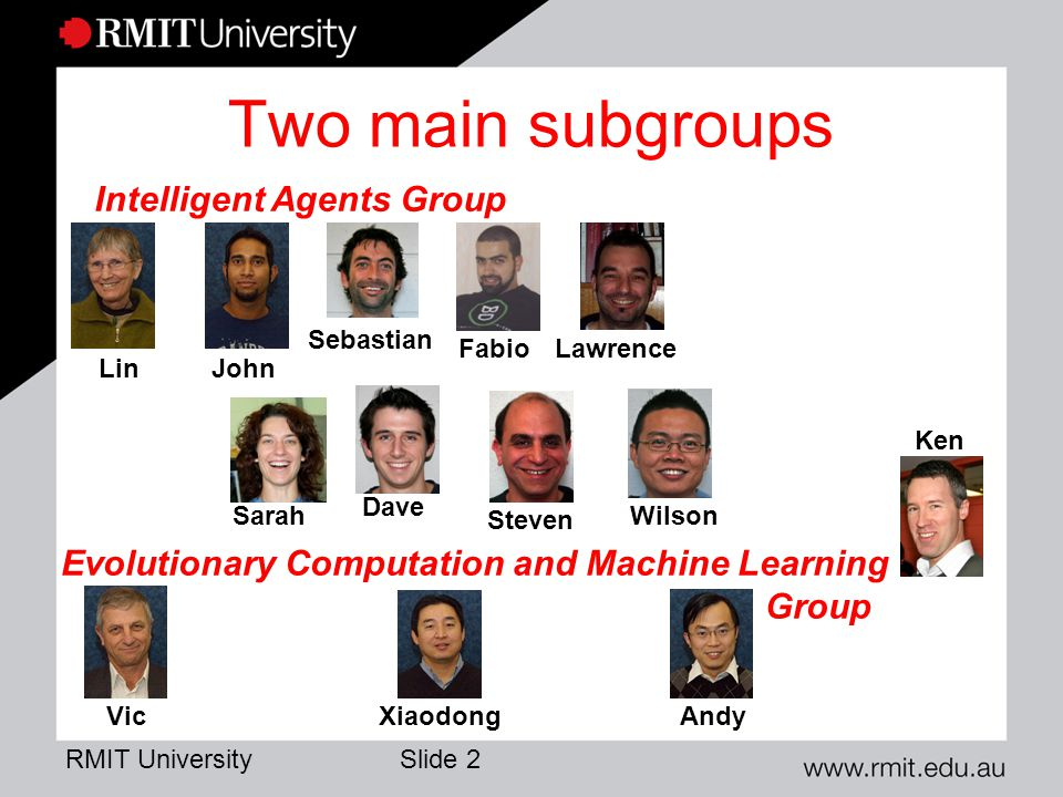 RMIT University Slide 2 Two main subgroups Intelligent Agents Group Evolutionary Computation and Machine Learning Group LinJohn Sebastian Lawrence Fabio VicXiaodongAndy Sarah Dave Steven Wilson Ken
