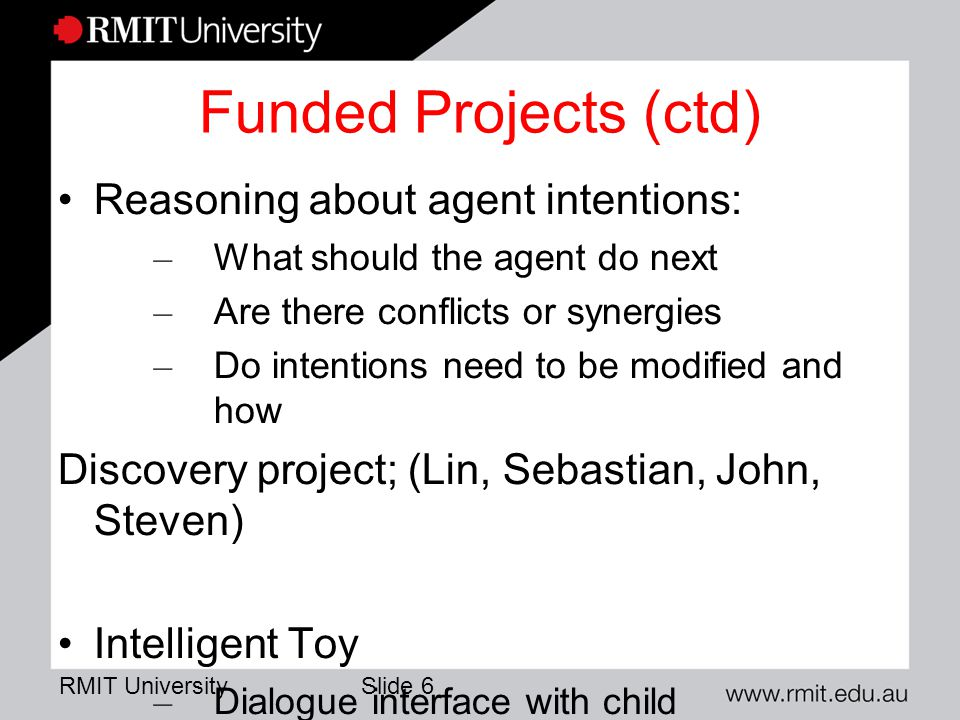 RMIT University Slide 6 Funded Projects (ctd) Reasoning about agent intentions: – What should the agent do next – Are there conflicts or synergies – Do intentions need to be modified and how Discovery project; (Lin, Sebastian, John, Steven) Intelligent Toy – Dialogue interface with child – Engagement and personality Close industry collaboration; Linkage projects (1 ending, 1 starting, 1 to be submitted) (Lin, Lawrence, Fabio, John, Wilson) Automated Testing: Linkage grant – may not go ahead