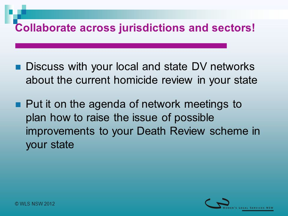 © WLS NSW 2012 Collaborate across jurisdictions and sectors! Discuss with your local and state DV networks about the current homicide review in your s