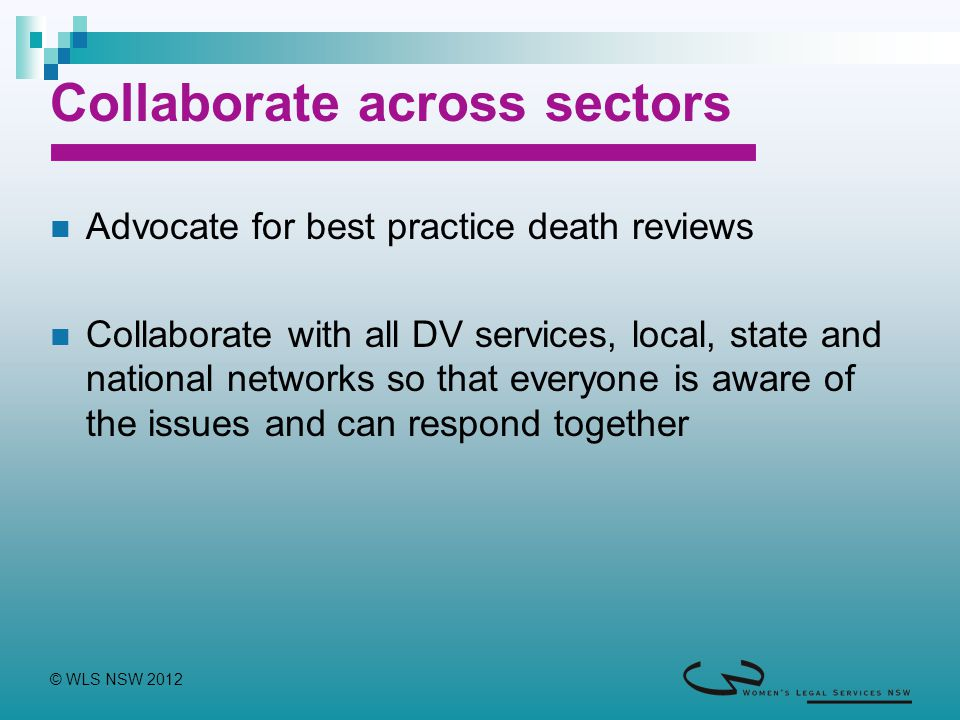 © WLS NSW 2012 Collaborate across sectors Advocate for best practice death reviews Collaborate with all DV services, local, state and national networks so that everyone is aware of the issues and can respond together