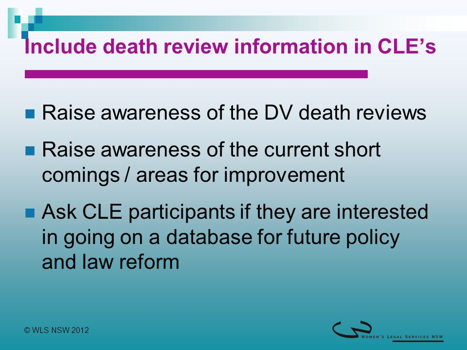 © WLS NSW 2012 Include death review information in CLE's Raise awareness of the DV death reviews Raise awareness of the current short comings / areas for improvement Ask CLE participants if they are interested in going on a database for future policy and law reform
