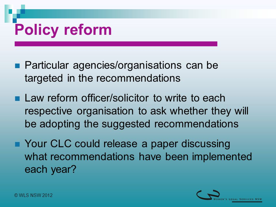 © WLS NSW 2012 Policy reform Particular agencies/organisations can be targeted in the recommendations Law reform officer/solicitor to write to each respective organisation to ask whether they will be adopting the suggested recommendations Your CLC could release a paper discussing what recommendations have been implemented each year