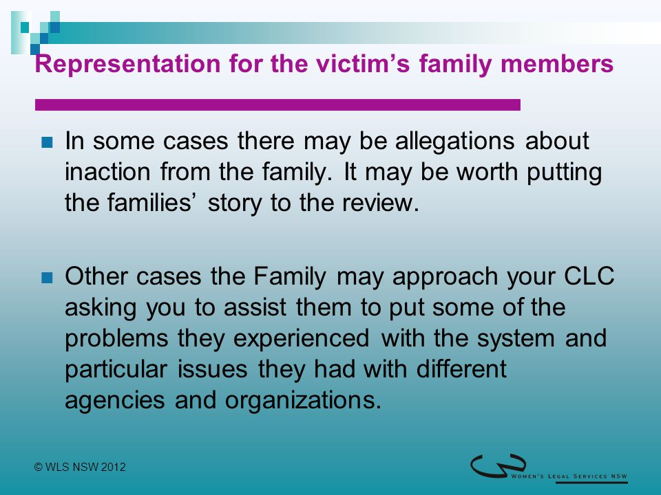 © WLS NSW 2012 Representation for the victim's family members In some cases there may be allegations about inaction from the family. It may be worth p