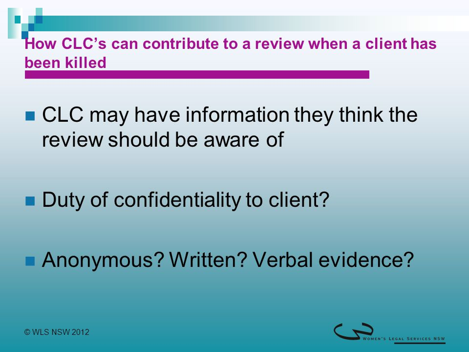 © WLS NSW 2012 How CLC's can contribute to a review when a client has been killed CLC may have information they think the review should be aware of Duty of confidentiality to client.