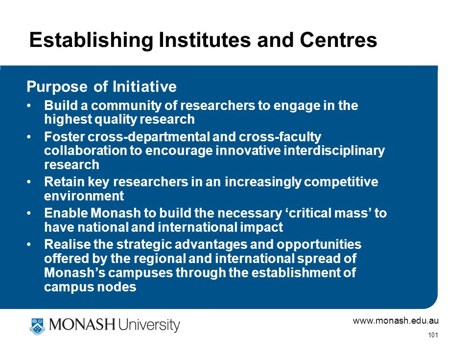 www.monash.edu.au 101 Establishing Institutes and Centres Purpose of Initiative Build a community of researchers to engage in the highest quality research Foster cross-departmental and cross-faculty collaboration to encourage innovative interdisciplinary research Retain key researchers in an increasingly competitive environment Enable Monash to build the necessary 'critical mass' to have national and international impact Realise the strategic advantages and opportunities offered by the regional and international spread of Monash's campuses through the establishment of campus nodes