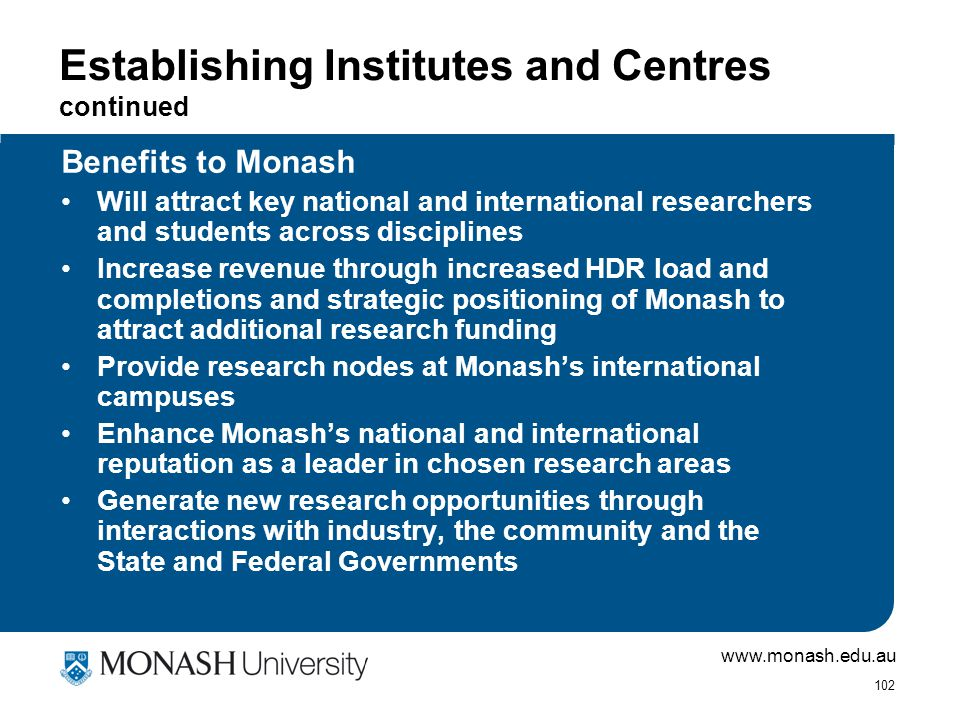 www.monash.edu.au 102 Establishing Institutes and Centres continued Benefits to Monash Will attract key national and international researchers and students across disciplines Increase revenue through increased HDR load and completions and strategic positioning of Monash to attract additional research funding Provide research nodes at Monash's international campuses Enhance Monash's national and international reputation as a leader in chosen research areas Generate new research opportunities through interactions with industry, the community and the State and Federal Governments