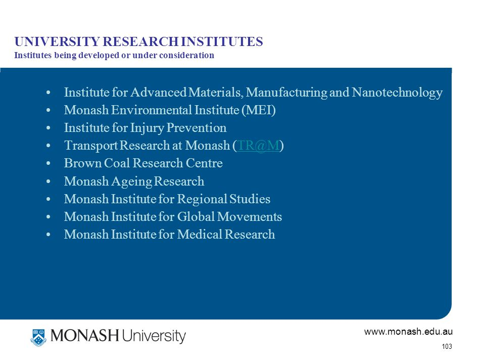 www.monash.edu.au 103 UNIVERSITY RESEARCH INSTITUTES Institutes being developed or under consideration Institute for Advanced Materials, Manufacturing and Nanotechnology Monash Environmental Institute (MEI) Institute for Injury Prevention Transport Research at Monash (TR@M)TR@M Brown Coal Research Centre Monash Ageing Research Monash Institute for Regional Studies Monash Institute for Global Movements Monash Institute for Medical Research