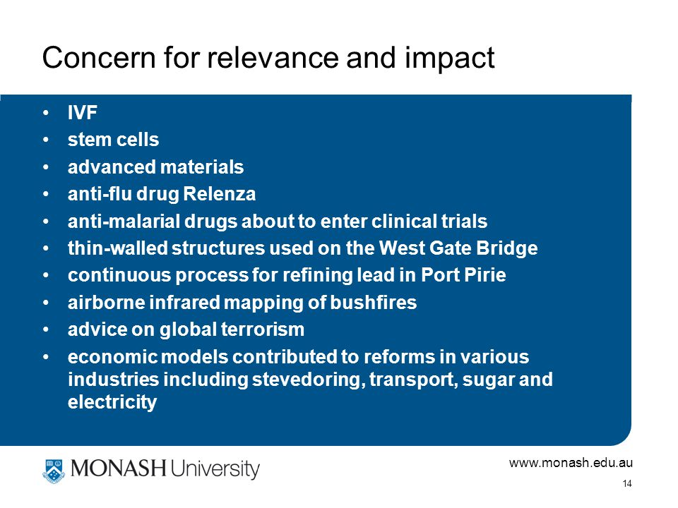 www.monash.edu.au 14 Concern for relevance and impact IVF stem cells advanced materials anti-flu drug Relenza anti-malarial drugs about to enter clinical trials thin-walled structures used on the West Gate Bridge continuous process for refining lead in Port Pirie airborne infrared mapping of bushfires advice on global terrorism economic models contributed to reforms in various industries including stevedoring, transport, sugar and electricity