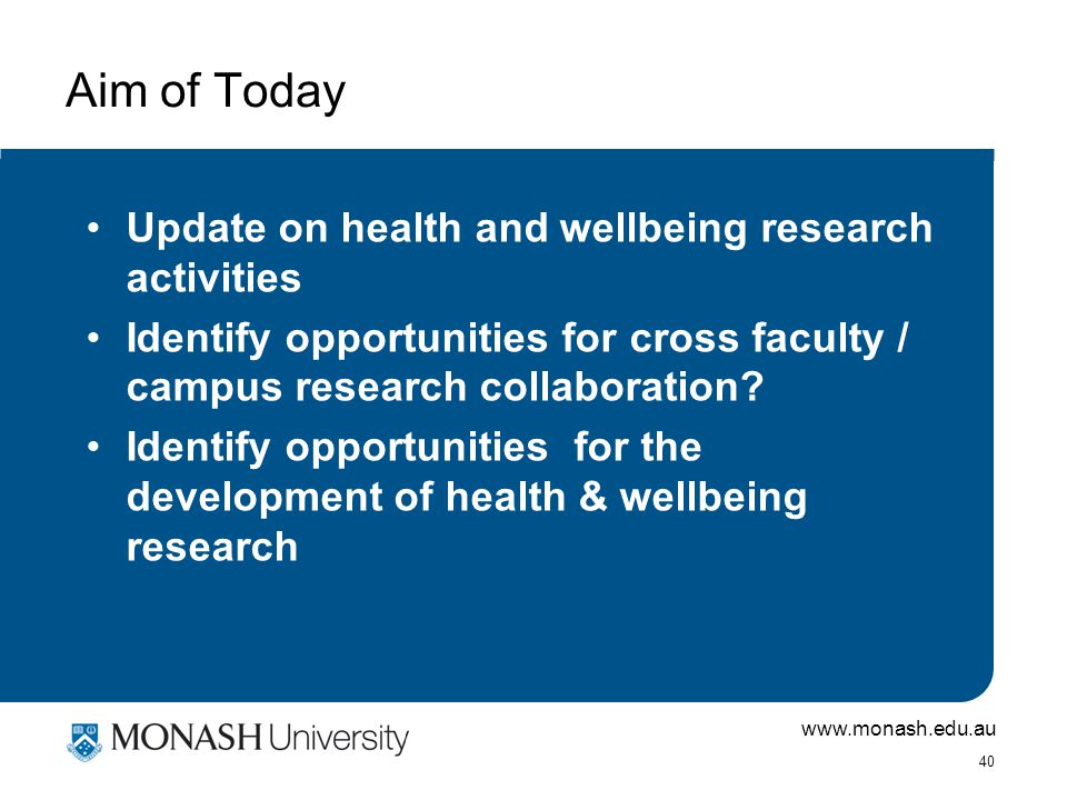 www.monash.edu.au 40 Aim of Today Update on health and wellbeing research activities Identify opportunities for cross faculty / campus research collaboration.