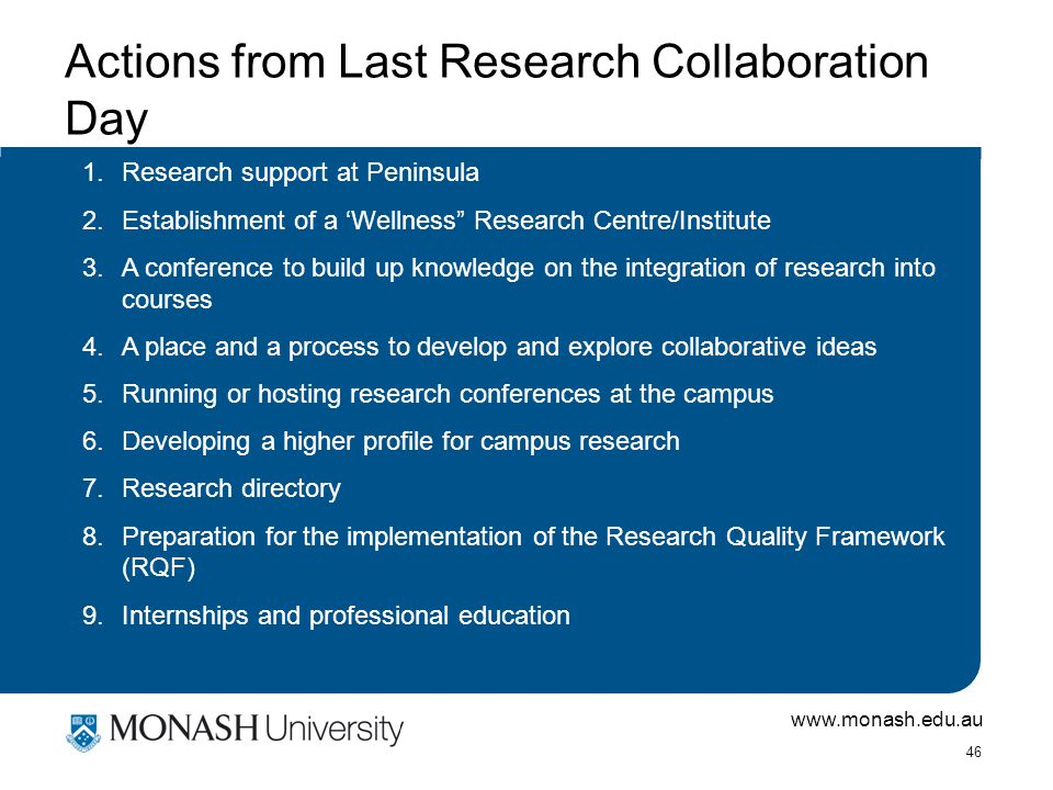 www.monash.edu.au 46 Actions from Last Research Collaboration Day 1.Research support at Peninsula 2.Establishment of a 'Wellness Research Centre/Institute 3.A conference to build up knowledge on the integration of research into courses 4.A place and a process to develop and explore collaborative ideas 5.Running or hosting research conferences at the campus 6.Developing a higher profile for campus research 7.Research directory 8.Preparation for the implementation of the Research Quality Framework (RQF) 9.Internships and professional education